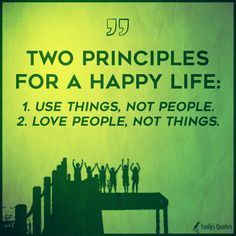 Two principles for a happy life:  1. Use things, not people