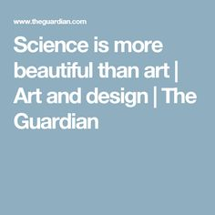 Science is more beautiful than art | Art and design | The Guardian