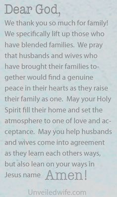 Prayer Of The Day – Hope For Blended Families --- Dear Lord, We thank you so much for family! We specifically lift up those who have blended families. We pray that husbands and wives who have brought their families together would find a genuine peace in their hearts as they raise their fa… Read More Here http://unveiledwife.com/prayer-of-the-day-hope-for-blended-families/