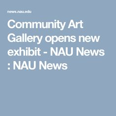 Community Art Gallery opens new exhibit - NAU News : NAU News