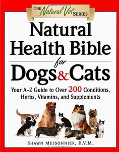 Natural Health Bible for Dogs & Cats : Your A-Z Guide to Over 200 Conditions, Herbs, Vitamins, and Supplements/Shawn Messonnier D.V.M.
