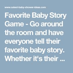 Favorite Baby Story Game- Go around the room and have everyone tell their favorite baby story. Whether it's their own story, their own baby's, a niece, or someone you babysat for! Put a time limit on the story's (1-2 minutes)! Then the mother-to-be picks her favorite story she just heard and that person gets a prize! This gets everyone to talk and helps break the ice when there are a mixture of friends and family.