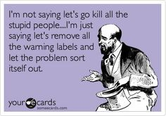 Im not saying lets go kill all the stupid people.Im just saying lets remove all the warning labels and let the problem sort itself out. my-humor Someecards, Blunt Cards, Georg Christoph Lichtenberg, Thats The Way, Haha Funny, Funny Stuff, Funny Work, Funny Ads, Funny Shit