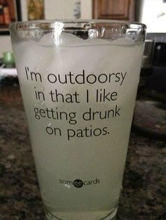 """I'm outdoorsy in that I like getting drunk on patios."""