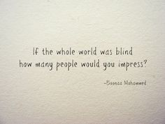 """if the world world was blind, how many people would you impress?"""