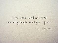 Si el  mundo  entero es tuviese ciego, a cuánta  gente  impresionarias???