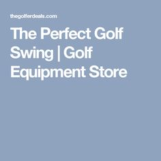 The Perfect Golf Swing | Golf Equipment Store