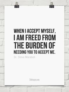 """""""When I accept myself, I am freed from the burden of needing you to accept me. by Dr. Steve Maraboli"""" #quotes #acceptance #inspiration"""