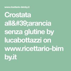 Crostata all'arancia senza glutine by lucabottazzi on www.ricettario-bimby.it