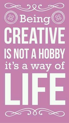 Being creative is not a hobby , it's a way of live