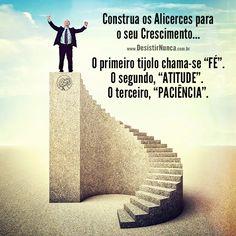 Construa os alicerces para o seu crescimento... o primeiro tijolo chama-se fe. O segundo, atitude. O terceiro, paciencia...