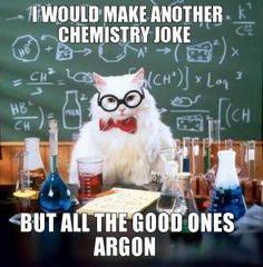 Google Image Result for http://short-jokes-quotes.com/joke/wp-content/uploads/2012/01/all-good-chemistry-jokes-argon.jpg    So, I'm a nerd...