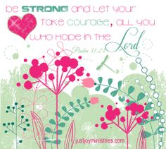 """""""Be strong and let your heart take courage, all you who hope in the Lord"""" - Psalm 31:24  {From the blog Hope and Facts — Just Joy Ministries}"""
