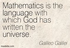 Mathematics is the language with which God has written the universe. Galileo Galilei