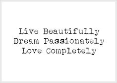 """Live beautifully, Dream passionately, Love completely"" ~ a sweet quote for a heritage tribute page that reflects an ancestor's life or personality."