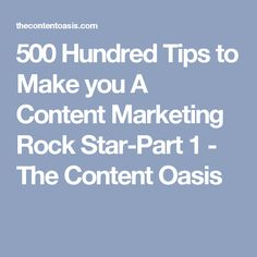 500 Hundred Tips to Make you A Content Marketing Rock Star-Part 1 - The Content Oasis