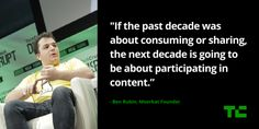 """Ben Rubin, Meerkat founder at #TCDisrupt """"If the past decade was about consuming or sharing, the next decade is going to be about participating in content."""" – Ben Rubin, Meerkat founder."""