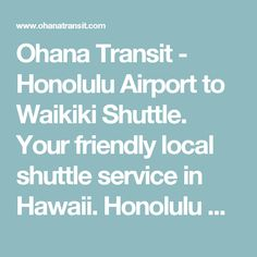 Ohana Transit - Honolulu Airport to Waikiki Shuttle. Your friendly local shuttle service in Hawaii. Honolulu Shuttle at lowest and affordable price.