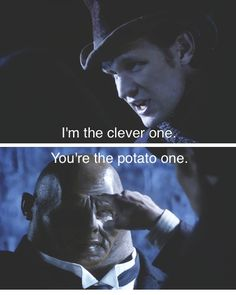 Doctor: Don't be clever, Strax. I'm the clever one, you're the potato one. Strax: Very well... Mister Holmes. Doctor: You're not funny! Or clever! And you've got tiny little legs!