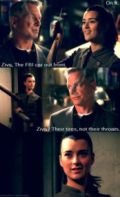 "Ziva : ""On it."" Gibbs : ""Ziva, the FBI car out front. Ziva ? Their tires, not their throats."" - NCIS"