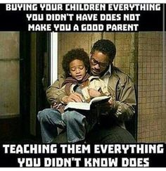 Buying your children everything you didn't have does not make you a good parent...teaching everything you didn't know does