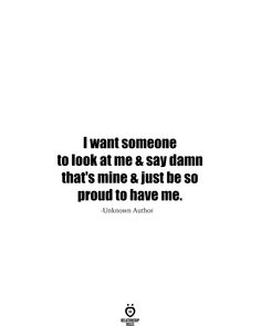I want, someone, to look at me and say damn that's mine