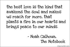 the best love is the kind that awakes the soul and makes us reach for more, that plants a fire in our hearts and brings peace to our minds. Noah Calhoun, The Notebook. (via rriiaa)