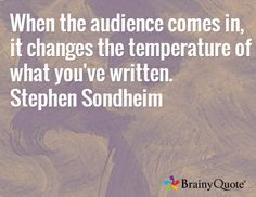 When the audience comes in, it changes the temperature of what you've written. Stephen Sondheim