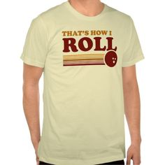 That's How I Roll #Bowling T-shirt. Perfect. Click here to find where to get your bowl on: http://gobowling.com/locations