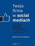 Twoja firma w social mediach. Podręcznik marketingu internetowego dla małych i średnich przedsiębiorstw  Autor: Marcin Żukowski