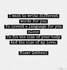 """أريد أن اكتب لك كلاما لا يُشبه الكلام. وأخترع لغة لك وحدك أفصّلها على مقاييس جسدك ومساحة حبّي                                                     // Nizar Qabbani, from """"I want poem"""