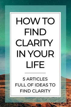 Check out these 5 articles with ideas on how to find clarity in your life. #clarity #lifechanges #copingskills #hardtimes #lifeplanning