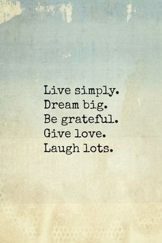 Live simply. Dream big. Be greatful. Give love. Laugh lots.