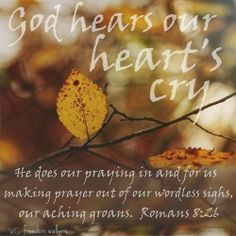 When the ache is deep and the words won't come... God hears our heart's cry. He does our praying in and for us making prayer out of our wordless sighs, our aching groans. (Romans 8:26 paraphrased, thanks to ~Vicky Pratt on Pinterest) Click here - http://mothergrievinglossofchild.blogspot.com/2014/05/tuesdays-trust-god-hears-our-hearts-cry.html Mother Grieving Loss of Child - http://mothergrievinglossofchild.blogspot.com/: Tuesday's Trust - God Hears Our Heart's Cry