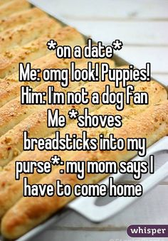 *on a date* Me: omg look! Puppies! Him: I'm not a dog fan Me *shoves breadsticks into my purse*: my mom says I have to come home