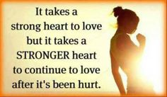 It takes a strong heart to love but it takes a STRONGER heart to continue to love after its been hurt