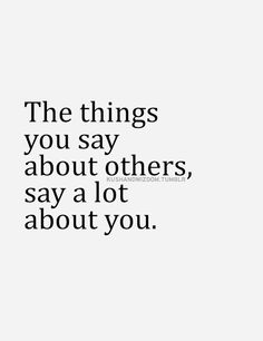 This is so very true. It never ceases to amaze me how it never seems to occur to those people who speak poorly of others behind their backs all the time -- how much they are actually speaking of themselves with their actions. Speaks volumes to me of their own character.
