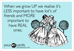 How true this is!! Funny Friendship Ecard: When we grow UP we realise it's LESS important to have lot's of friends and MORE important to have REAL ones.