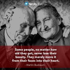 """""""Some people, no matter how old they get, never lose their beauty. They merely move it from their faces into their heart."""" - Martin Buxbaum"""