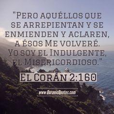 #06 El Corán 02:160 (Surah al-Baqarah) Pero aquéllos que se arrepientan y se enmienden y aclaren, a ésos Me volveré. Yo soy el Indulgente, el Misericordioso. Except those who repent and make amends and openly declare (the Truth): To them I turn; for I am Oft-Returning, Most Merciful. #Quran #quranic #quotes #Spanish #coran #verses #Allah #Religion #Islam #Muslim #inspiration #mercy #power #peace #Islamic #reminders