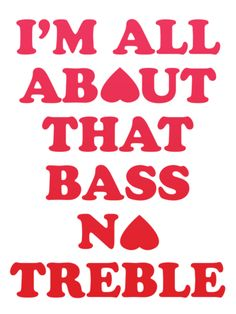 """""""I'm all about that bass, no treble.""""   All About That Bass - Megan Trainor"""