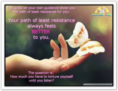 You gotta let your own guidance show you the path of least resistance for you. Your path of least resistance always feels better to you. The question is: How much you have to torture yourself until you listen? (For more text click twice then.. See more)  Abraham-Hicks Quotes (AHQ2372) #resistance