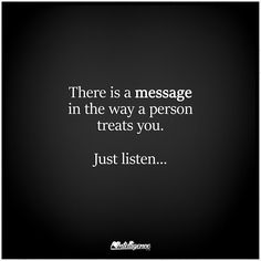 There is a message in the way a person treats you...just listen.