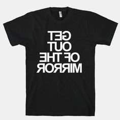 Get Out Of The Mirror    What are you doing?! Get out of my mirror! The American Apparel T-shirt is a 100% combed cotton, mid-lightweight, jersey fabric T-shirt with a vintage-style cut.