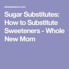 Sugar Substitutes: How to Substitute Sweeteners - Whole New Mom