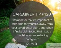 Caregivers recommend taking time for yourself, away from your loved one, at times, in order to come back as a much better caregiver.