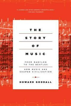 The Story of Music: From Babylon to the Beatles: How Music Shaped Civilization by Howard Goodall