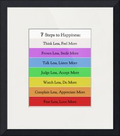 """"""" Steps to Happiness"""" by Doe Zantamata,  // 7 Steps to HappinessBy Doe ZantamataThink Less, Feel MoreFrown Less, Smile MoreTalk Less, Listen MoreJudge Less, Accept MoreWatch Less, Do MoreComplain Less, Appreciate MoreFear Less, Love More // Imagekind.com -- Buy stunning fine art prints, framed prints and canvas prints directly from independent working artists and photographers."""