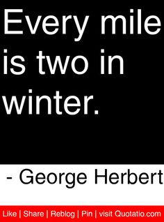 Every mile is two in winter. - George Herbert #quotes #quotations