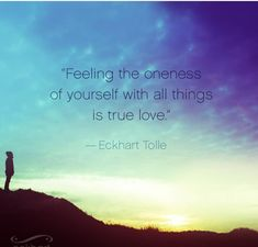 """Feeling the oneness of yourself with all things is true love"" ~ Eckhart Tolle Words Quotes, Wise Words, Love Quotes, Quotes To Live By, Inspirational Quotes, Sayings, Motivational, Happy Quotes, Eckhart Tolle"